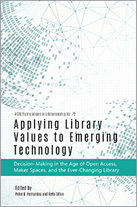 book cover for Applying Library Values to Emerging Technology: Decision-Making in the Age of Open Access, Maker Spaces, and the Ever-Changing Library (Publications in Librarianship #72)