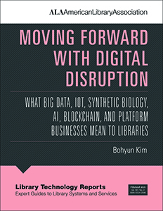 cover image for Moving Forward with Digital Disruption: What Big Data, IoT, Synthetic Biology, AI, Blockchain, and Platform Businesses Mean to Libraries