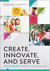 Image for Create, Innovate, and Serve: A Radical Approach to Children's and Youth Programming