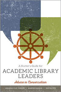 book cover for A Starter's Guide for Academic Library Leaders: Advice in Conversation