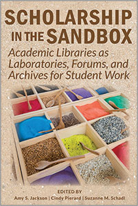 Image for Scholarship in the Sandbox: Academic Libraries as Laboratories, Forums, and Archives for Student Work