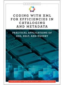 Image for Coding with XML for Efficiencies in Cataloging and Metadata: Practical Applications of XSD, XSLT, and XQuery (An ALCTS Monograph)