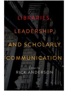 Image for Libraries, Leadership, and Scholarly Communication: Essays by Rick Anderson