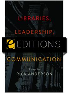 Image for Libraries, Leadership, and Scholarly Communication: Essays by Rick Anderson — eEditions e-book