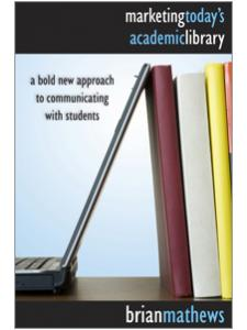 Image for Marketing Today's Academic Library: A Bold New Approach to Communicating with Students