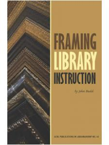Image for Framing Library Instruction: A View from Within and Without (ACRL Publications in Librarianship #61)