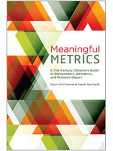 Image for Meaningful Metrics: A 21st Century Librarian's Guide to Bibliometrics, Altmetrics, and Research Impact