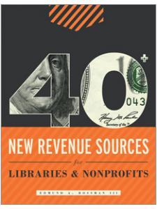 Image for 40+ New Revenue Sources for Libraries and Nonprofits