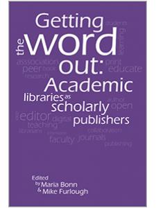 Image for Getting the Word Out: Academic Libraries as Scholarly Publishers