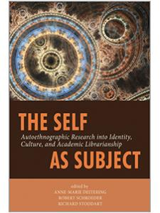 Image for The Self as Subject: Autoethnographic Research into Identity, Culture, and Academic Librarianship