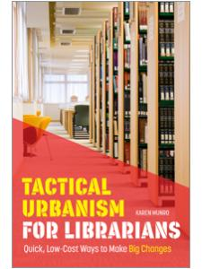 Image for Tactical Urbanism for Librarians: Quick, Low-Cost Ways to Make Big Changes