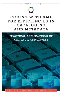 book cover for  Coding with XML for Efficiencies in Cataloging and Metadata: Practical Applications of XSD, XSLT, and XQuery (An ALCTS Monograph)