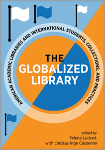 book cover for The Globalized Library: American Academic Libraries and International Students, Collections, and Practices