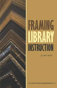 Framing Library Instruction: A View from Within and Without (ACRL Publications in Librarianship #61)