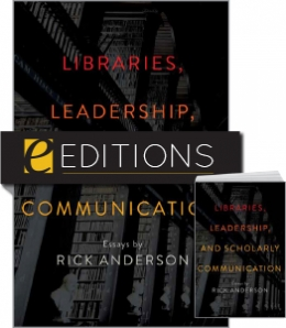 Libraries, Leadership, and Scholarly Communication: Essays by Rick Anderson — print/e-book Bundle