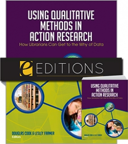 Using Qualitative Methods in Action Research: How Librarians Can Get to the Why of Data--print/e-book Bundle