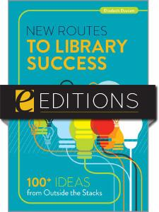 New Routes to Library Success: 100+ Ideas from Outside the Stacks--e-book