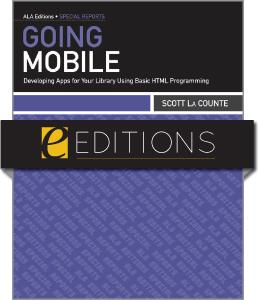 Going Mobile: Developing Apps for Your Library Using Basic HTML Programming--eEditions e-book