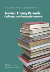 Teaching Literary Research: Challenges in a Changing Environment (ACRL Publications in Librarianship #60)