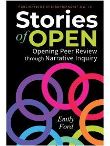 Image for Stories of Open: Opening Peer Review through Narrative Inquiry (ACRL Publications in Librarianship No. 76)