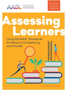 Image for Assessing Learners: Using the AASL Standards to Measure Competency and Growth