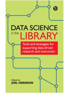 Image for Data Science in the Library: Tools and Strategies for Supporting Data-Driven Research and Instruction