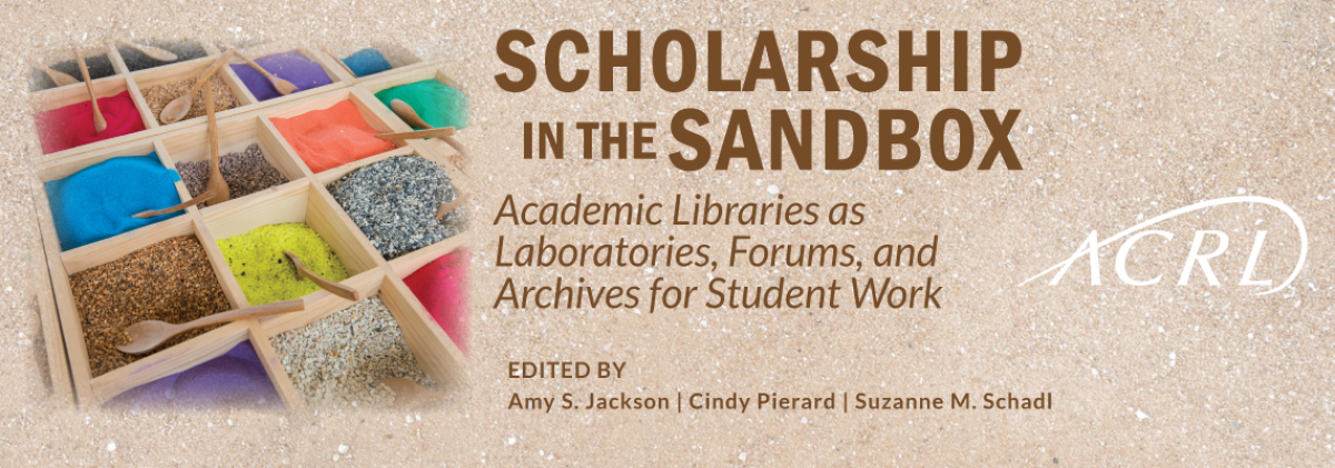 book cover for Scholarship in the Sandbox: Academic Libraries as Laboratories, Forums, and Archives for Student Work