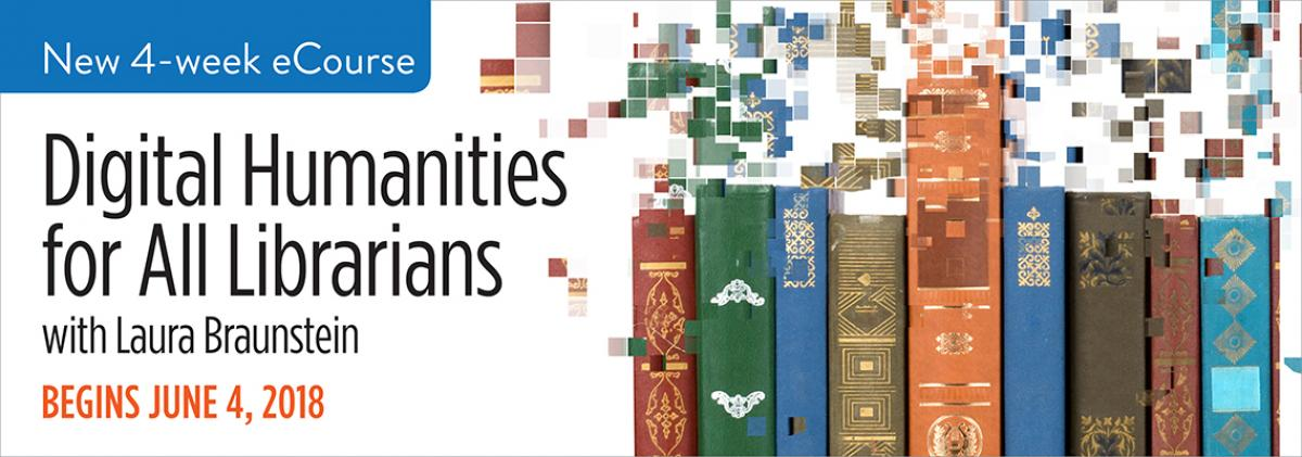 New 4-Week eCourse, Digital Humanities for All Librarians, with Laura Braunstein, Begins June 4, 2018